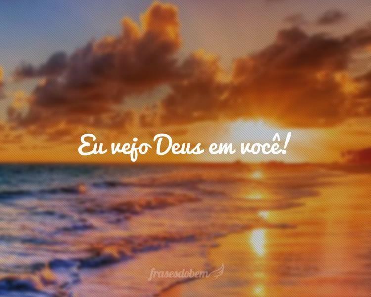 Eu vejo Deus em você!