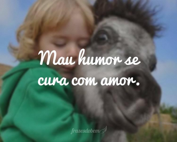 Mau humor se cura com amor.