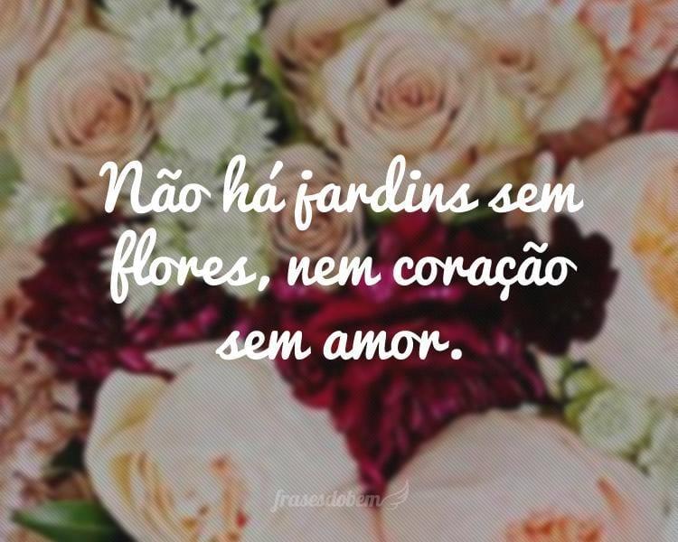 Não há jardins sem flores, nem coração sem amor.