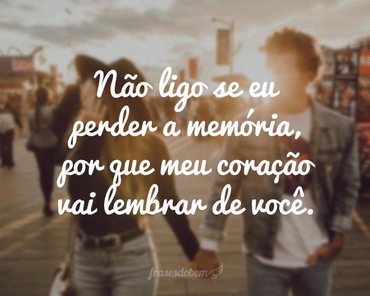 Não ligo se eu perder a memória, por que meu coração vai lembrar de você.