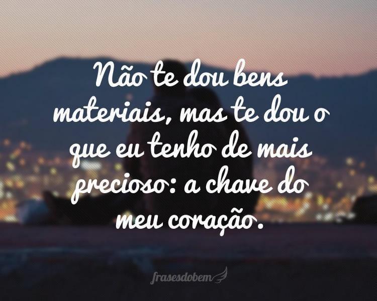 Não te dou bens materiais, mas te dou o que eu tenho de mais precioso: a chave do meu coração.