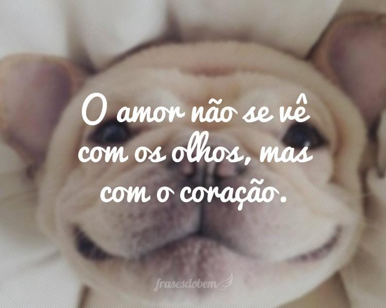 O amor não se vê com os olhos, mas com o coração.
