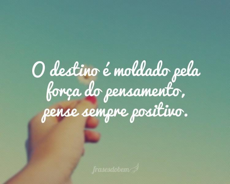 O destino é moldado pela força do pensamento, pense sempre positivo.