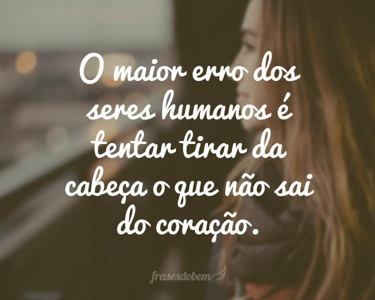 O maior erro dos seres humanos é tentar tirar da cabeça o que não sai do coração.