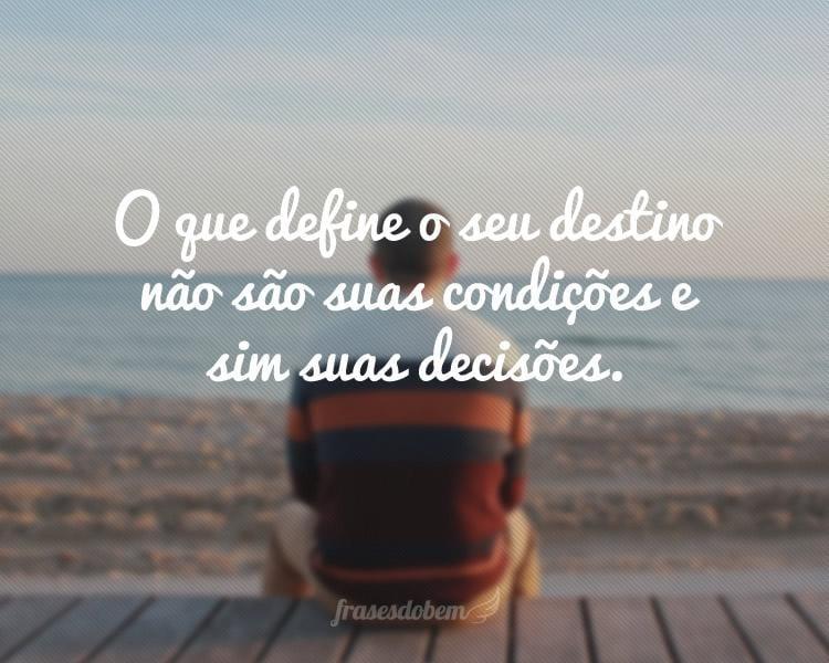 O que define o seu destino não são suas condições e sim suas decisões.