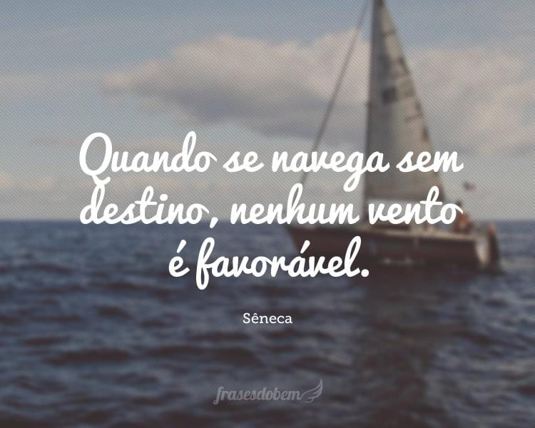 Quando se navega sem destino, nenhum vento é favorável.