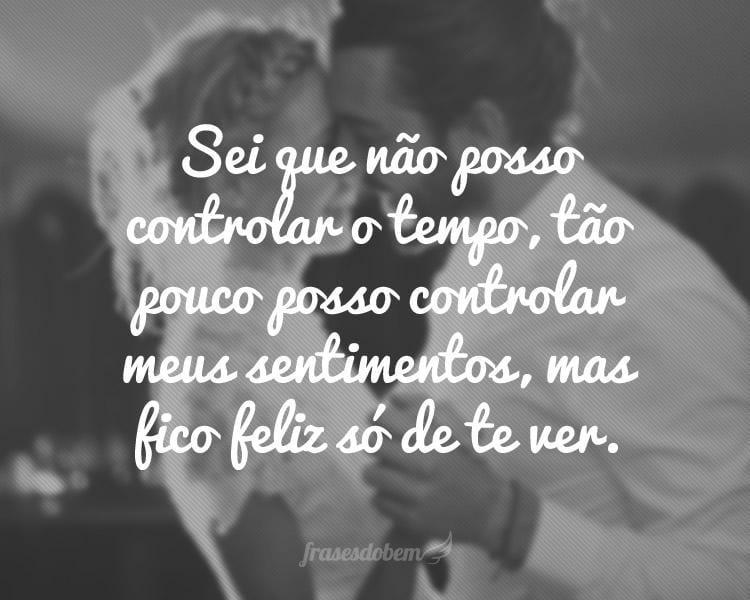 Sei que não posso controlar o tempo, tão pouco posso controlar meus sentimentos, mas fico feliz só de te ver.