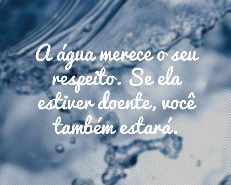 A água Merece O Seu Respeito. Se Ela Estiver Doente, Você