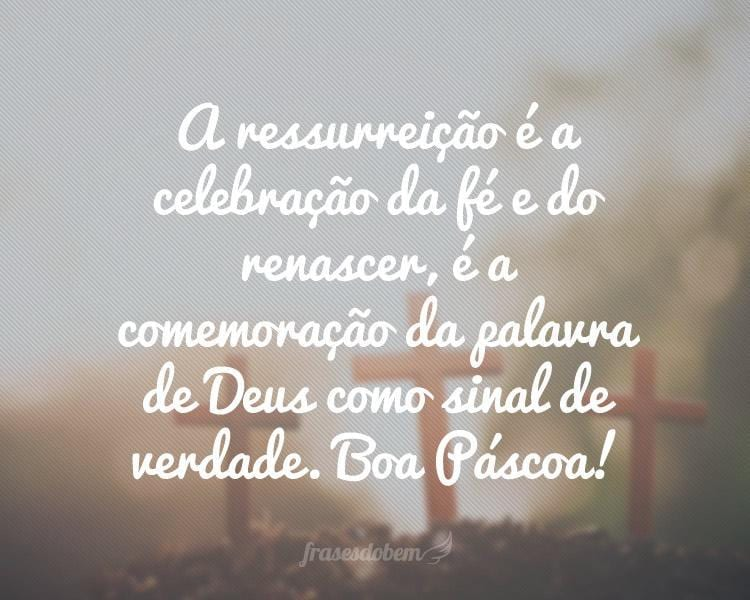 A ressurreição é a celebração da fé e do renascer, é a comemoração da palavra de Deus como sinal de verdade. Boa Páscoa!