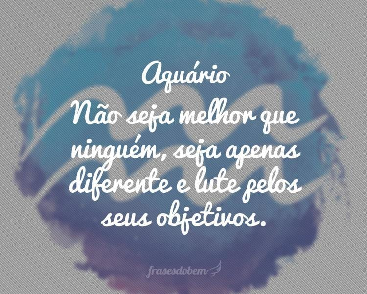 Aquário: Não seja melhor que ninguém, seja apenas diferente e lute pelos seus objetivos.