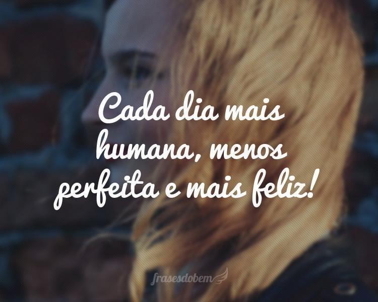 Cada dia mais humana, menos perfeita e mais feliz!