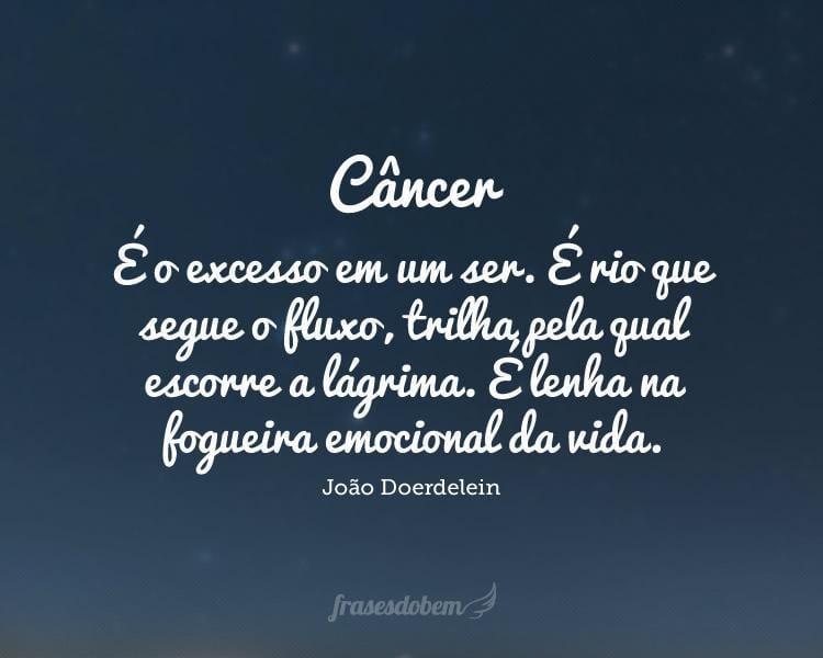 Câncer: É o excesso em um ser. É rio que segue o fluxo, trilha pela qual escorre a lágrima. É lenha na fogueira emocional da vida.