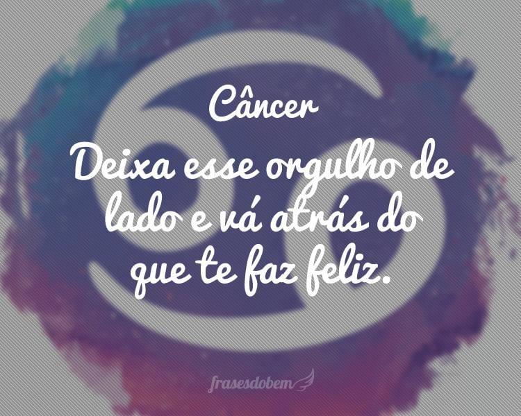 Câncer: Deixa esse orgulho de lado e vá atrás do que te faz feliz.
