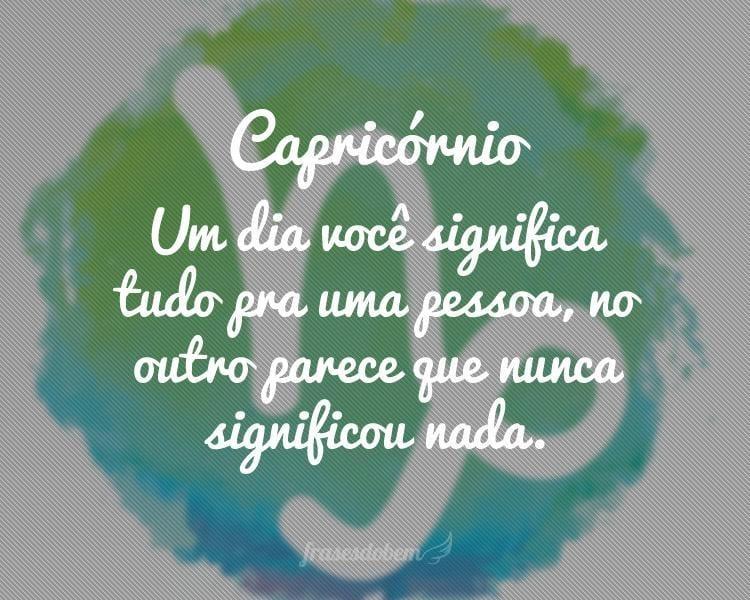 Capricórnio: Um dia você significa tudo pra uma pessoa, no outro parece que nunca significou nada.