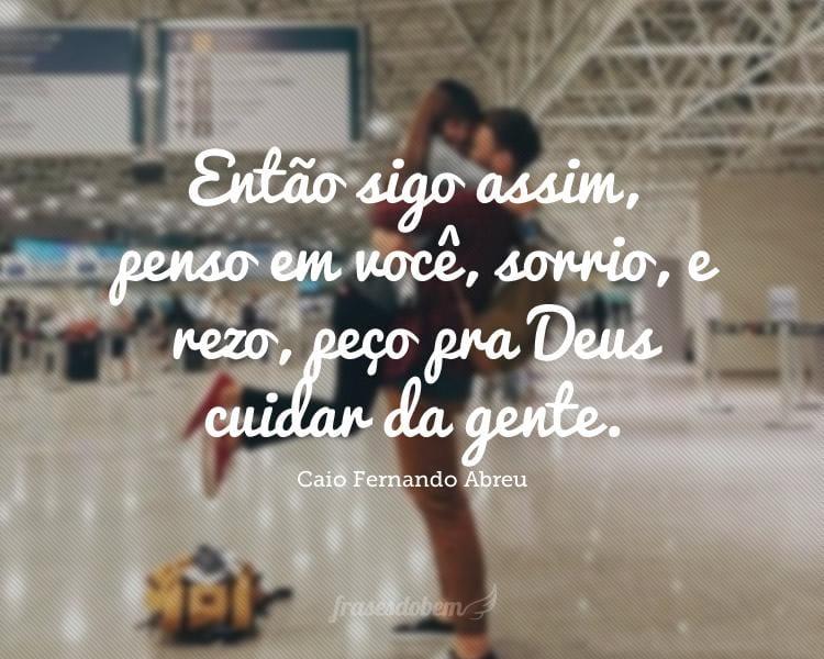 Então sigo assim, penso em você, sorrio, e rezo, peço pra Deus cuidar da gente.