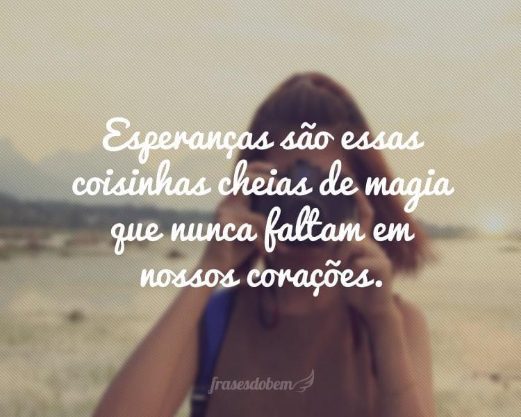 Esperanças são essas coisinhas cheias de magia que nunca faltam em nossos corações.