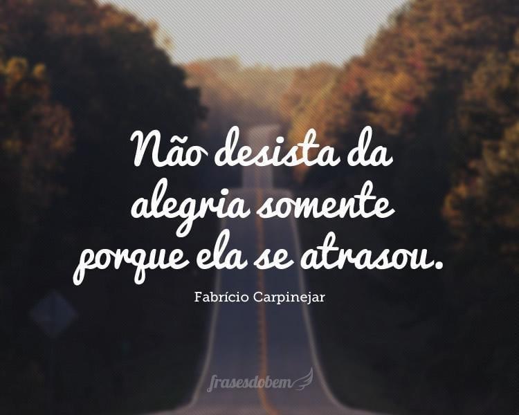 Não desista da alegria somente porque ela se atrasou.
