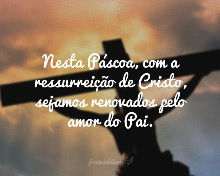 Nesta Páscoa, com a ressurreição de Cristo, sejamos renovados pelo amor do Pai.