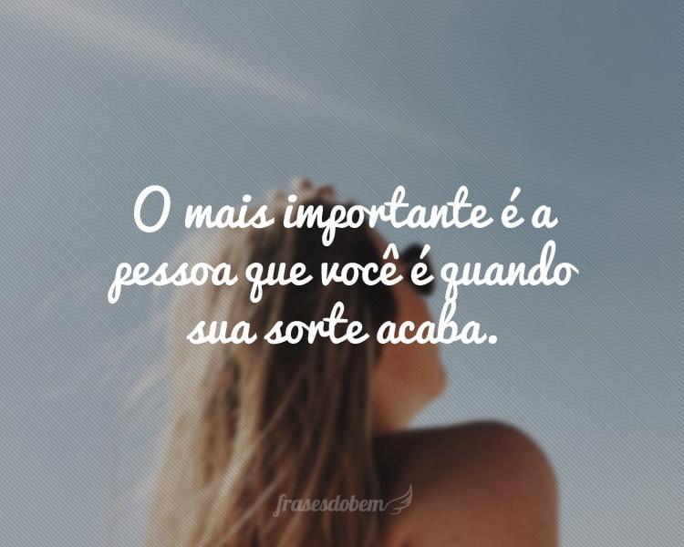 O mais importante é a pessoa que você é quando sua sorte acaba.