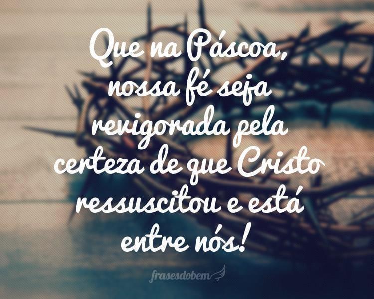 Que na Páscoa, nossa fé seja revigorada pela certeza de que Cristo ressuscitou e está entre nós!