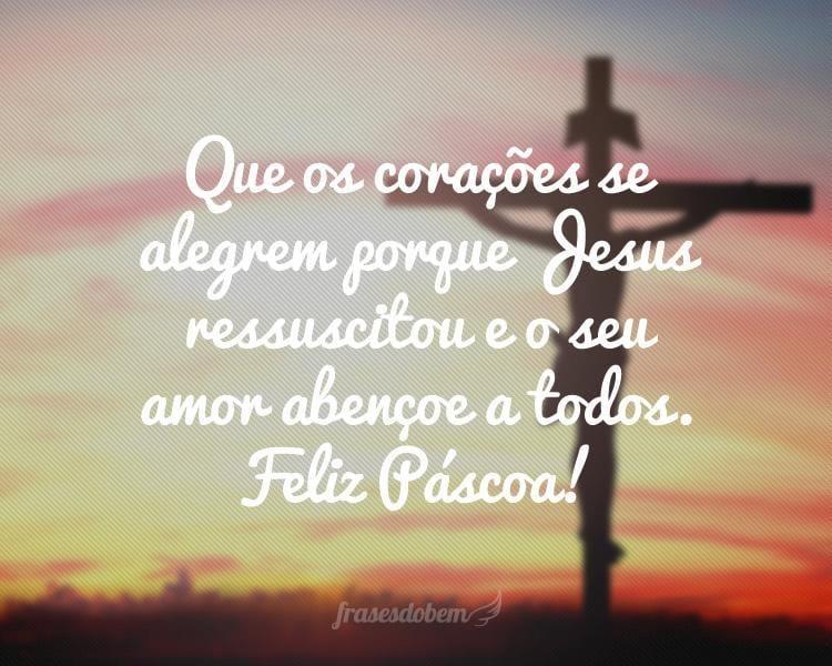 Que os corações se alegrem porque Jesus ressuscitou e o seu amor abençoe a todos. Feliz Páscoa!