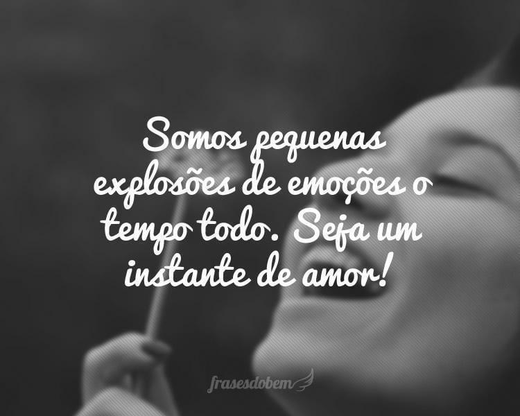 Somos pequenas explosões de emoções o tempo todo. Seja um instante de amor!