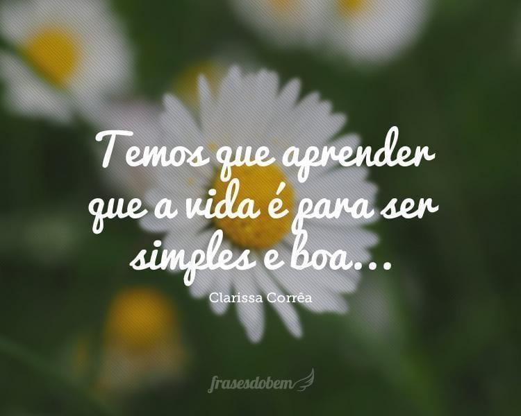 Temos que aprender que a vida é para ser simples e boa...