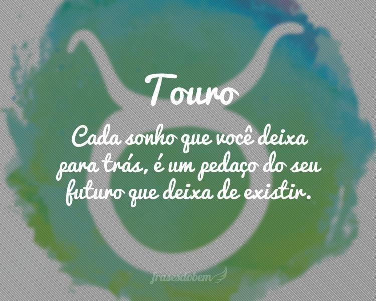 Touro: Cada sonho que você deixa para trás, é um pedaço do seu futuro que deixa de existir.