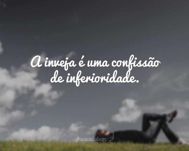 A inveja é uma confissão de inferioridade.