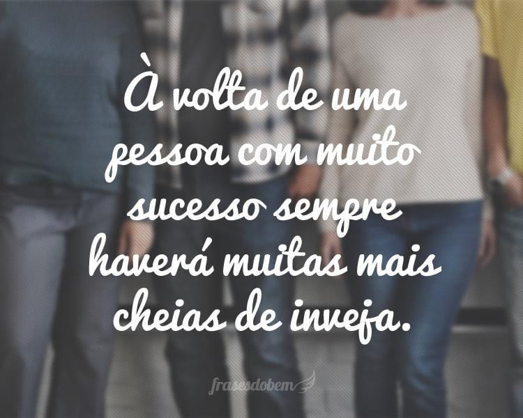 À volta de uma pessoa com muito sucesso sempre haverá muitas mais cheias de inveja.