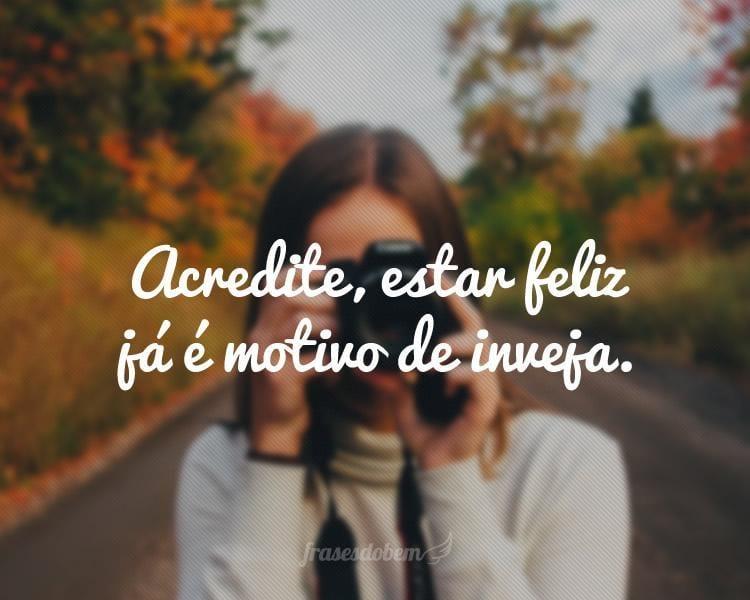 Acredite, estar feliz já é motivo de inveja.