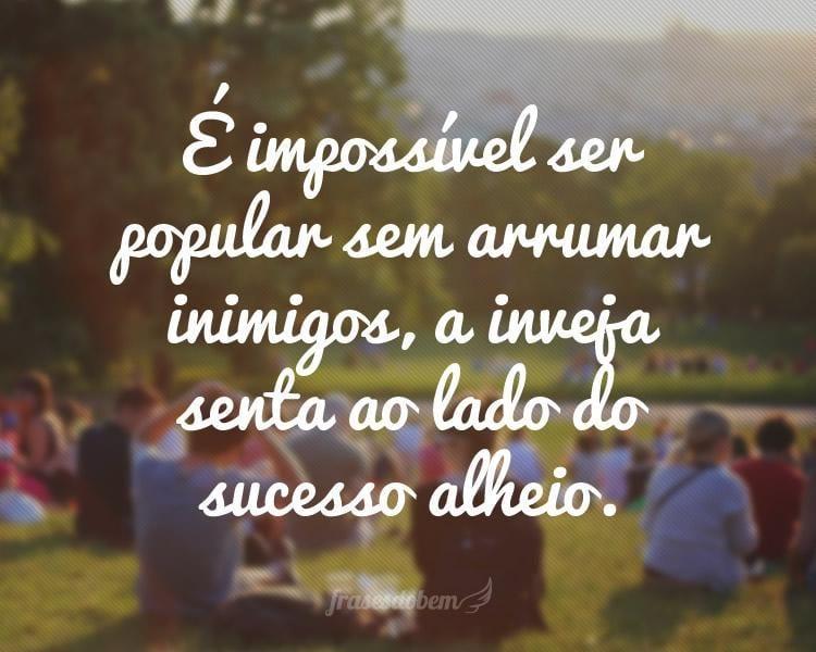 É impossível ser popular sem arrumar inimigos, a inveja senta ao lado do sucesso alheio.