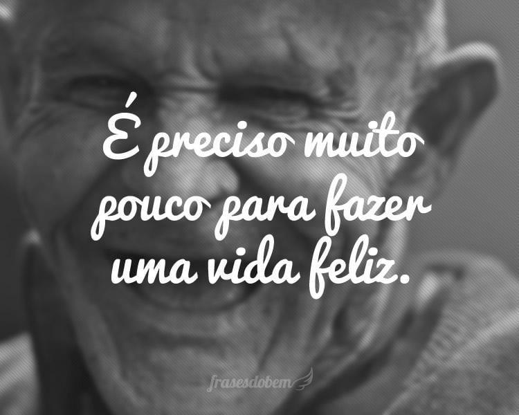 É preciso muito pouco para fazer uma vida feliz.