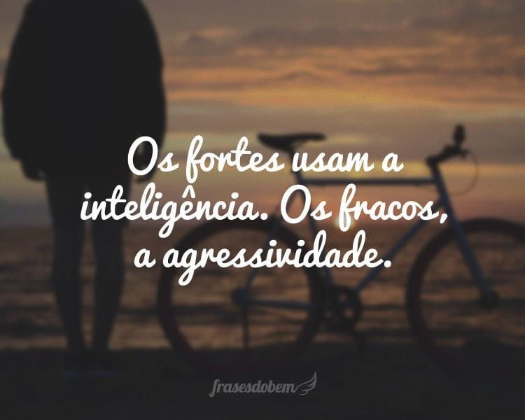 Os fortes usam a inteligência. Os fracos, a agressividade.