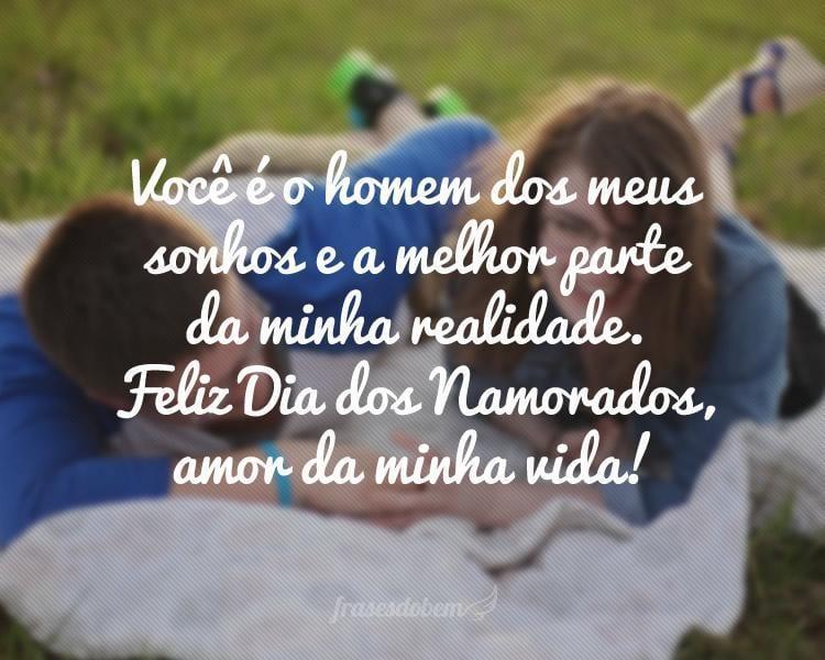 Você é o homem dos meus sonhos e a melhor parte da minha realidade. Feliz Dia dos Namorados, amor da minha vida!