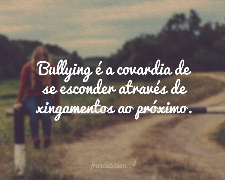 Bullying é a covardia de se esconder através de xingamentos ao próximo.
