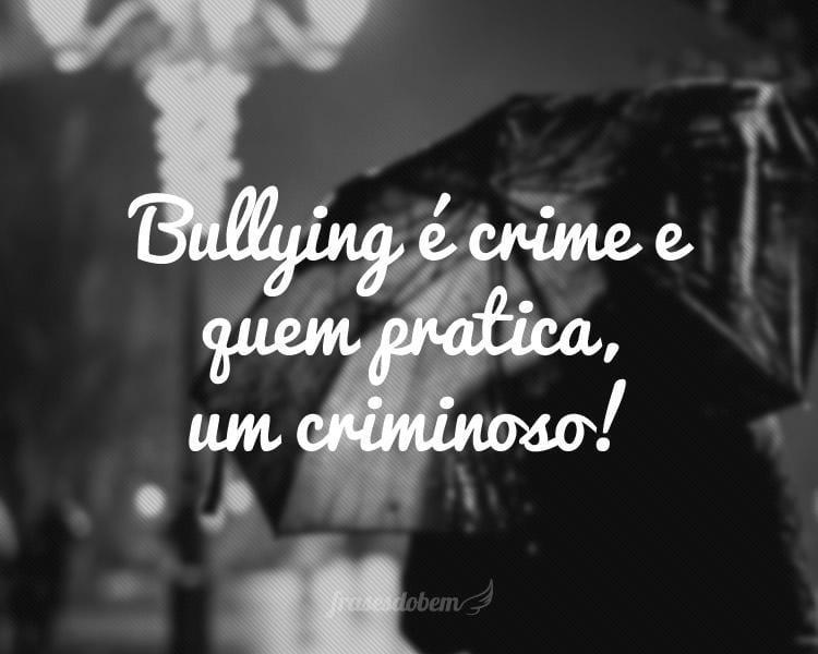 Bullying é crime e quem pratica, um criminoso!