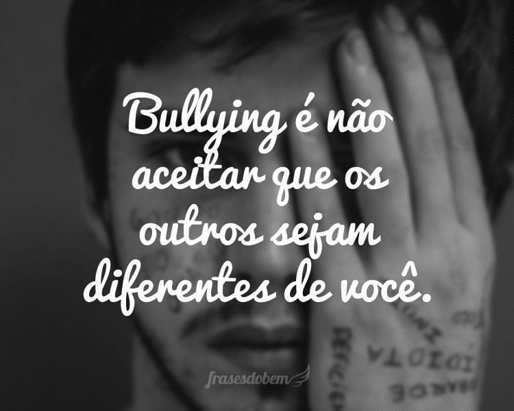 Bullying é não aceitar que os outros sejam diferentes de você.