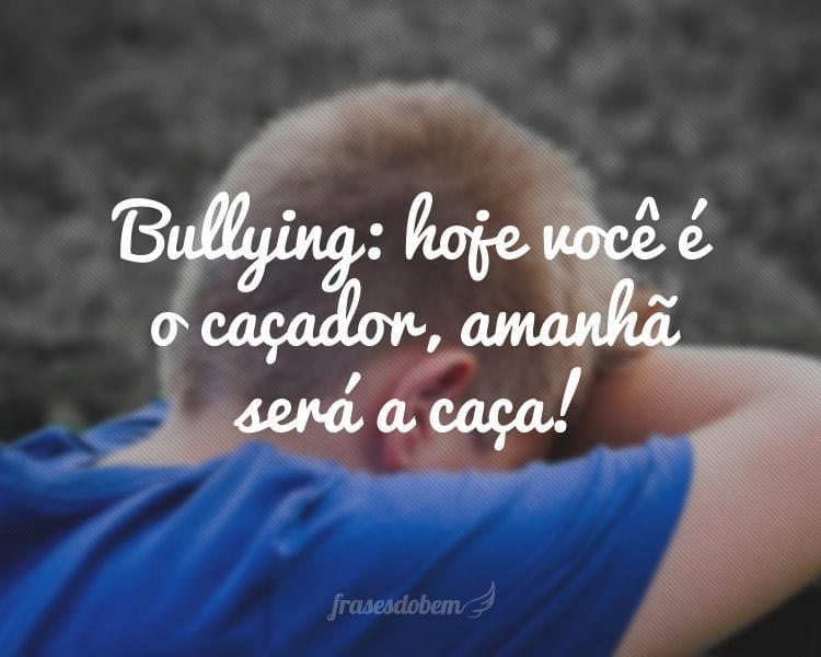 Bullying: hoje você é o caçador, amanhã será a caça!