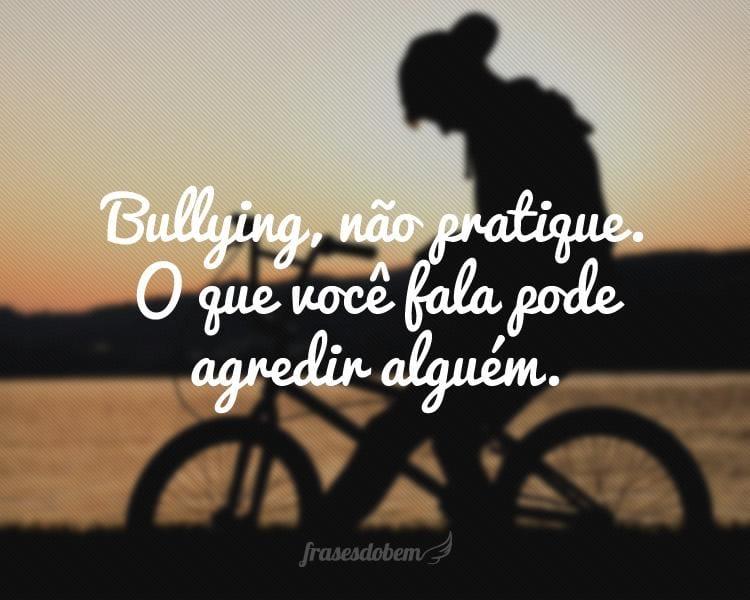 Bullying, não pratique. O que você fala pode agredir alguém.