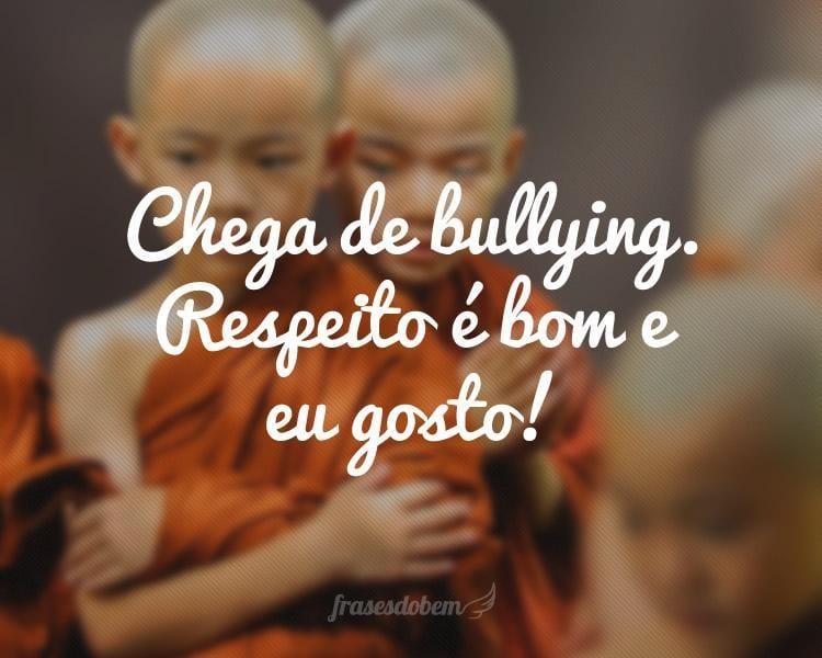 Chega de bullying. Respeito é bom e eu gosto!