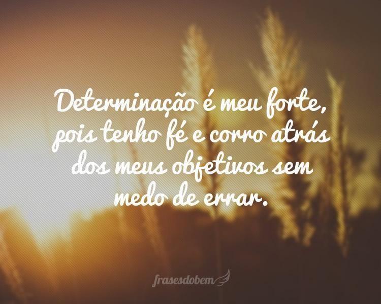 Determinação é meu forte, pois tenho fé e corro atrás dos meus objetivos sem medo de errar.