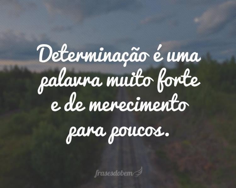 Determinação é uma palavra muito forte e de merecimento para poucos.