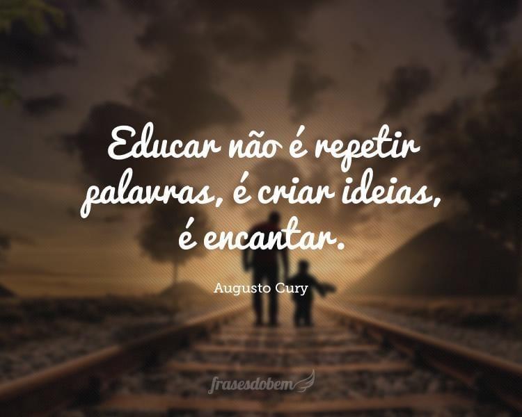 Educar não é repetir palavras, é criar ideias, é encantar.