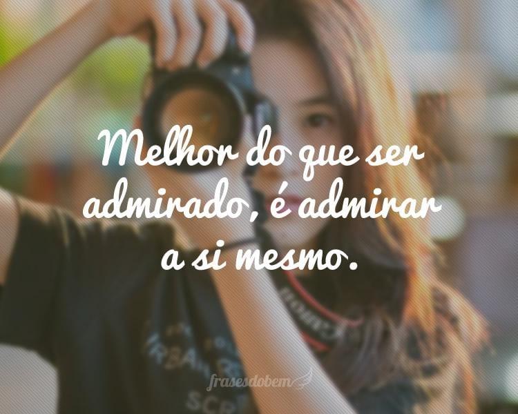 Melhor do que ser admirado, é admirar a si mesmo.