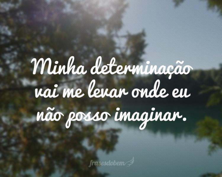 Minha determinação vai me levar onde eu não posso imaginar.