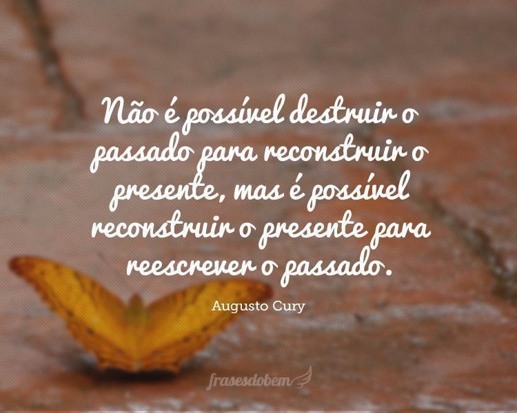 Não é possível destruir o passado para reconstruir o presente, mas é possível reconstruir o presente para reescrever o passado.