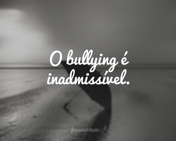 O bullying é inadmissível.