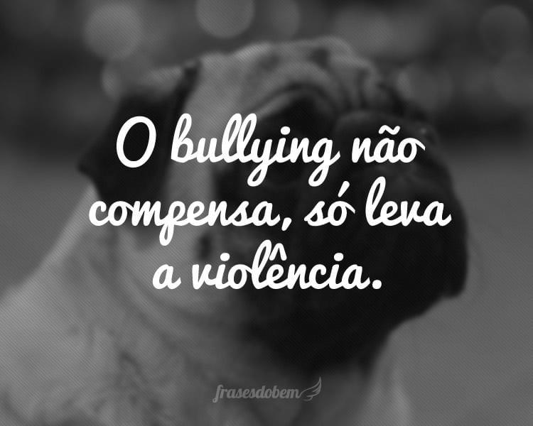 O bullying não compensa, só leva a violência.
