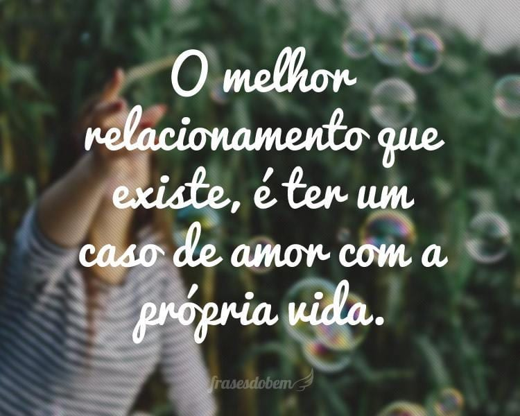 O melhor relacionamento que existe, é ter um caso de amor com a própria vida.